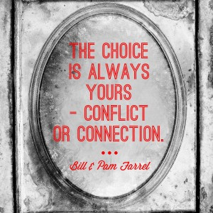 The choice is always yours - conflict or connect. Quote from Bill and Pam Farrel