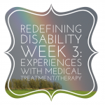 Redefining Disability Week 3: Experiences with Medical Treatment/Therapy