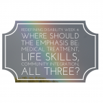 Redefining Disability Week 4 – Where should the emphasis be: medical treatment, life skills, community integration or all three?