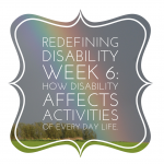 Redefining Disability Week 6 – How Disability Affects the Activities of Every Day Life