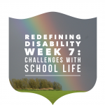 Redefining Disability Week 7: Challenges with School Life