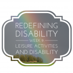 Redefining Disability Week 9: Leisure Activities