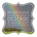 Redefining Disability Week 11: Describe a good day living with disability